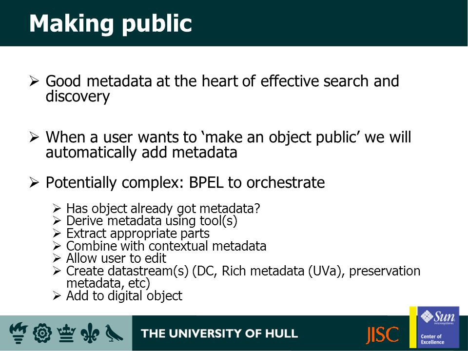 Making public Good metadata at the heart of effective search and discovery When a user wants to make an object public we will automatically add metadata Potentially complex: BPEL to orchestrate Has object already got metadata.