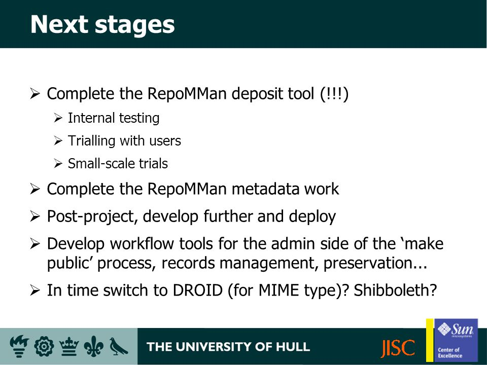 Next stages Complete the RepoMMan deposit tool (!!!) Internal testing Trialling with users Small-scale trials Complete the RepoMMan metadata work Post-project, develop further and deploy Develop workflow tools for the admin side of the make public process, records management, preservation...