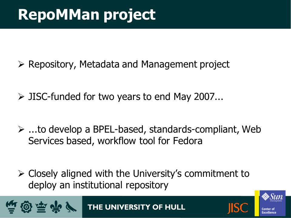 RepoMMan project Repository, Metadata and Management project JISC-funded for two years to end May 2007......to develop a BPEL-based, standards-compliant, Web Services based, workflow tool for Fedora Closely aligned with the Universitys commitment to deploy an institutional repository