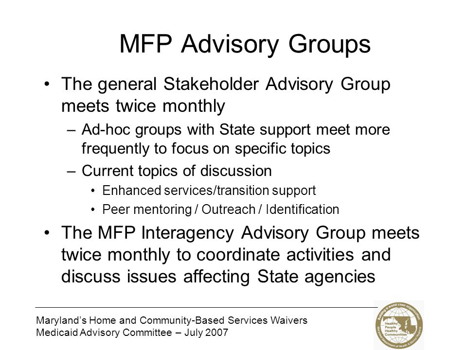 Marylands Home and Community-Based Services Waivers Medicaid Advisory Committee – July 2007 MFP Advisory Groups The general Stakeholder Advisory Group meets twice monthly –Ad-hoc groups with State support meet more frequently to focus on specific topics –Current topics of discussion Enhanced services/transition support Peer mentoring / Outreach / Identification The MFP Interagency Advisory Group meets twice monthly to coordinate activities and discuss issues affecting State agencies