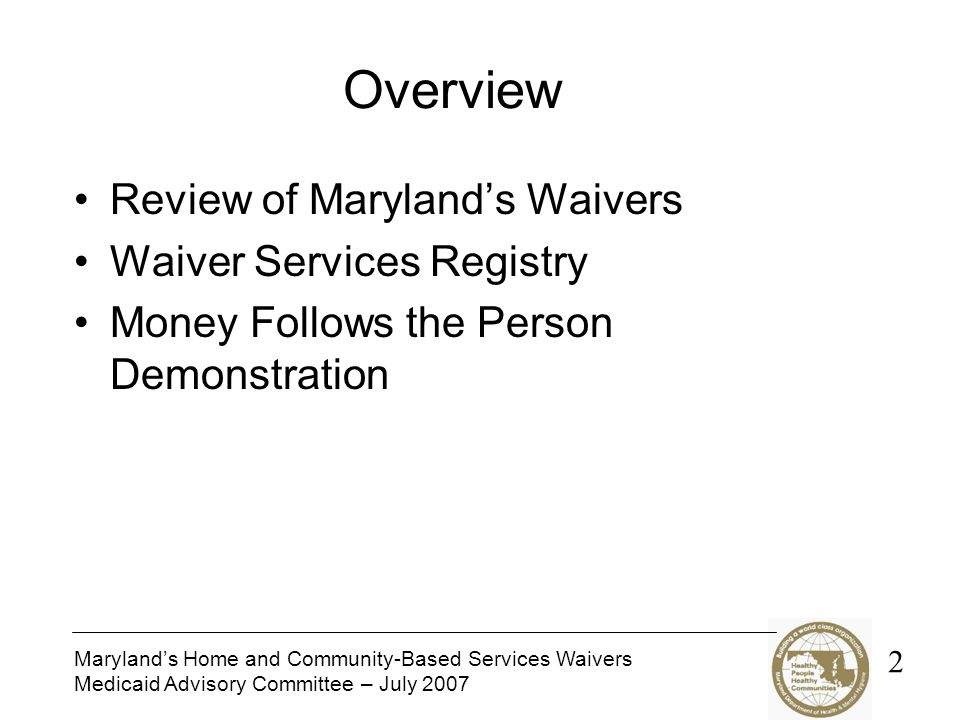 Marylands Home and Community-Based Services Waivers Medicaid Advisory Committee – July 2007 Overview Review of Marylands Waivers Waiver Services Registry Money Follows the Person Demonstration 2