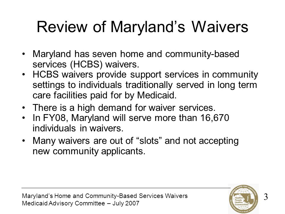 Marylands Home and Community-Based Services Waivers Medicaid Advisory Committee – July 2007 Review of Marylands Waivers Maryland has seven home and community-based services (HCBS) waivers.