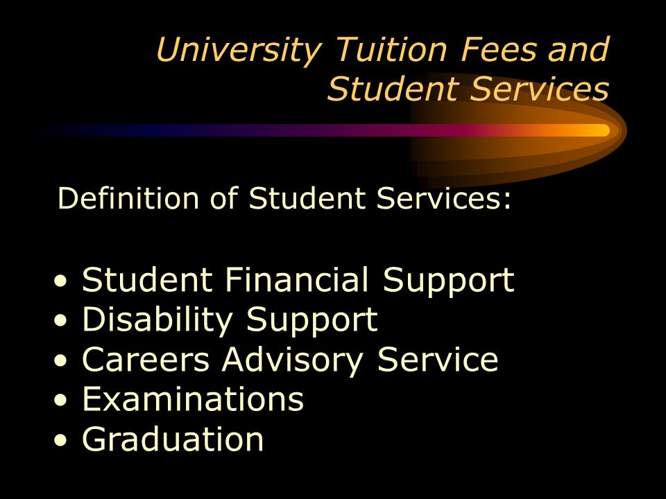 University Tuition Fees and Student Services Definition of Student Services: Student Financial Support Disability Support Careers Advisory Service Examinations Graduation