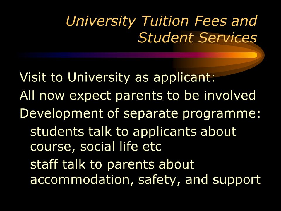 University Tuition Fees and Student Services Visit to University as applicant: All now expect parents to be involved Development of separate programme: students talk to applicants about course, social life etc staff talk to parents about accommodation, safety, and support