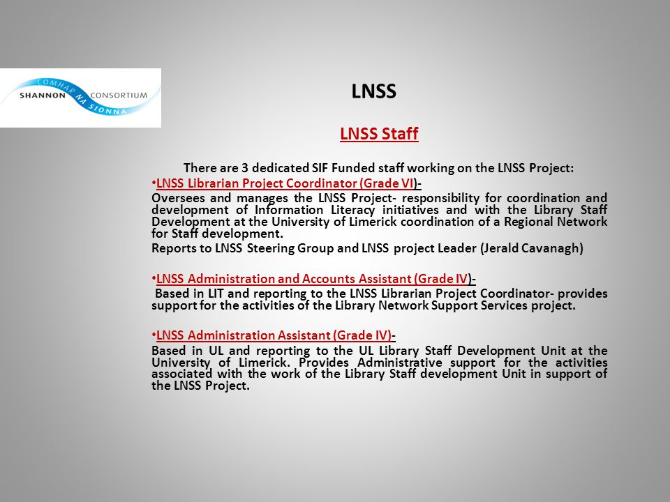 LNSS Funding Total funding = almost 1 million euros (990,000) This funding is broken down as follows: SIF requirement = 495,000 Matched funding= 495,000 =990,000 Matched funding – consists of staff time of non SIF funded staff in partner libraries such as time spent attending training courses and any other work which is not directly funded by SIF Information Literacy: 658,490 Regional Network for Staff development 331,510 = 990,000