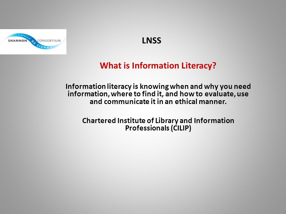 LNSS What is Information Literacy? Information literacy is knowing when and why you need information, where to find it, and how to evaluate, use and c