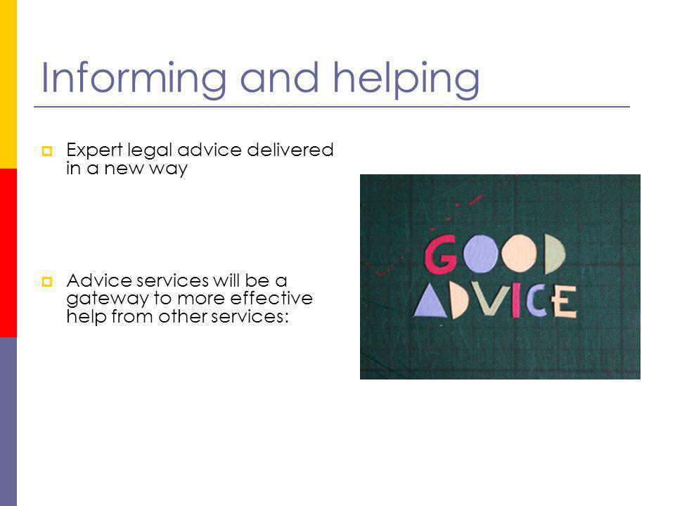 Informing and helping Expert legal advice delivered in a new way Advice services will be a gateway to more effective help from other services: