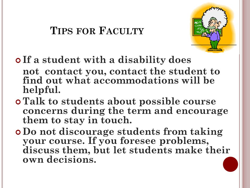 T IPS FOR F ACULTY If a student with a disability does not contact you, contact the student to find out what accommodations will be helpful.