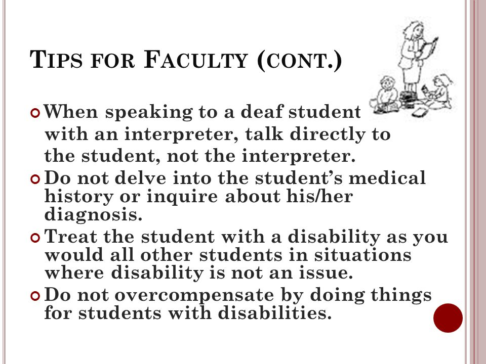 T IPS FOR F ACULTY ( CONT.) When speaking to a deaf student with an interpreter, talk directly to the student, not the interpreter.