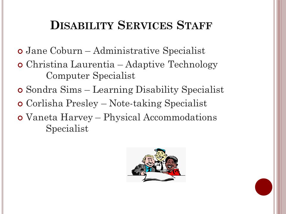 D ISABILITY S ERVICES S TAFF Jane Coburn – Administrative Specialist Christina Laurentia – Adaptive Technology Computer Specialist Sondra Sims – Learning Disability Specialist Corlisha Presley – Note-taking Specialist Vaneta Harvey – Physical Accommodations Specialist