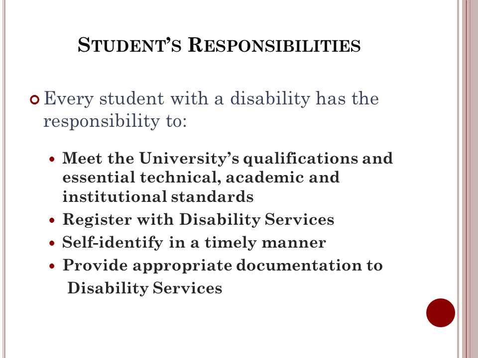 S TUDENT S R ESPONSIBILITIES Every student with a disability has the responsibility to: Meet the Universitys qualifications and essential technical, academic and institutional standards Register with Disability Services Self-identify in a timely manner Provide appropriate documentation to Disability Services