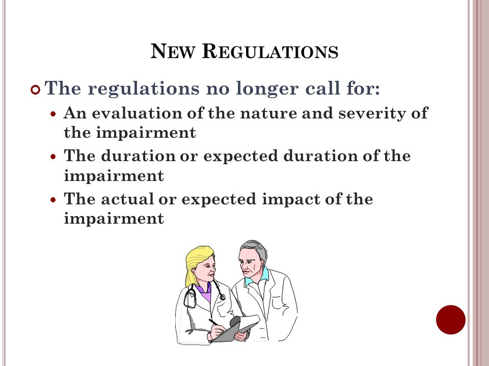 N EW R EGULATIONS The regulations no longer call for: An evaluation of the nature and severity of the impairment The duration or expected duration of the impairment The actual or expected impact of the impairment