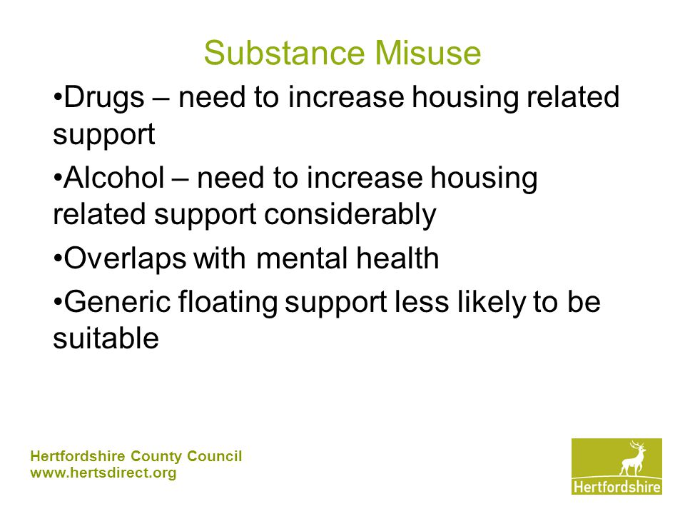 Hertfordshire County Council www.hertsdirect.org Substance Misuse Drugs – need to increase housing related support Alcohol – need to increase housing related support considerably Overlaps with mental health Generic floating support less likely to be suitable