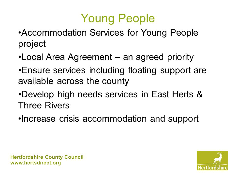 Hertfordshire County Council www.hertsdirect.org Young People Accommodation Services for Young People project Local Area Agreement – an agreed priority Ensure services including floating support are available across the county Develop high needs services in East Herts & Three Rivers Increase crisis accommodation and support