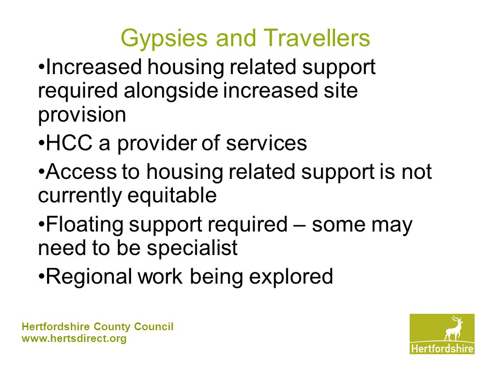 Hertfordshire County Council www.hertsdirect.org Gypsies and Travellers Increased housing related support required alongside increased site provision HCC a provider of services Access to housing related support is not currently equitable Floating support required – some may need to be specialist Regional work being explored