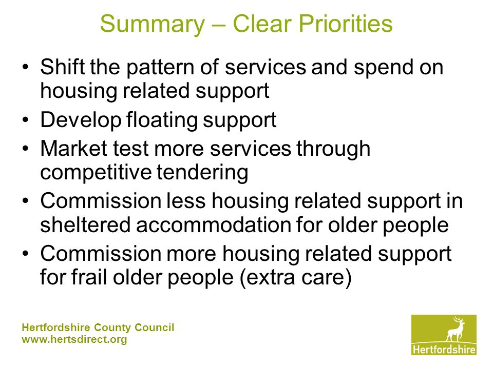 Hertfordshire County Council www.hertsdirect.org Summary – Clear Priorities Shift the pattern of services and spend on housing related support Develop floating support Market test more services through competitive tendering Commission less housing related support in sheltered accommodation for older people Commission more housing related support for frail older people (extra care)