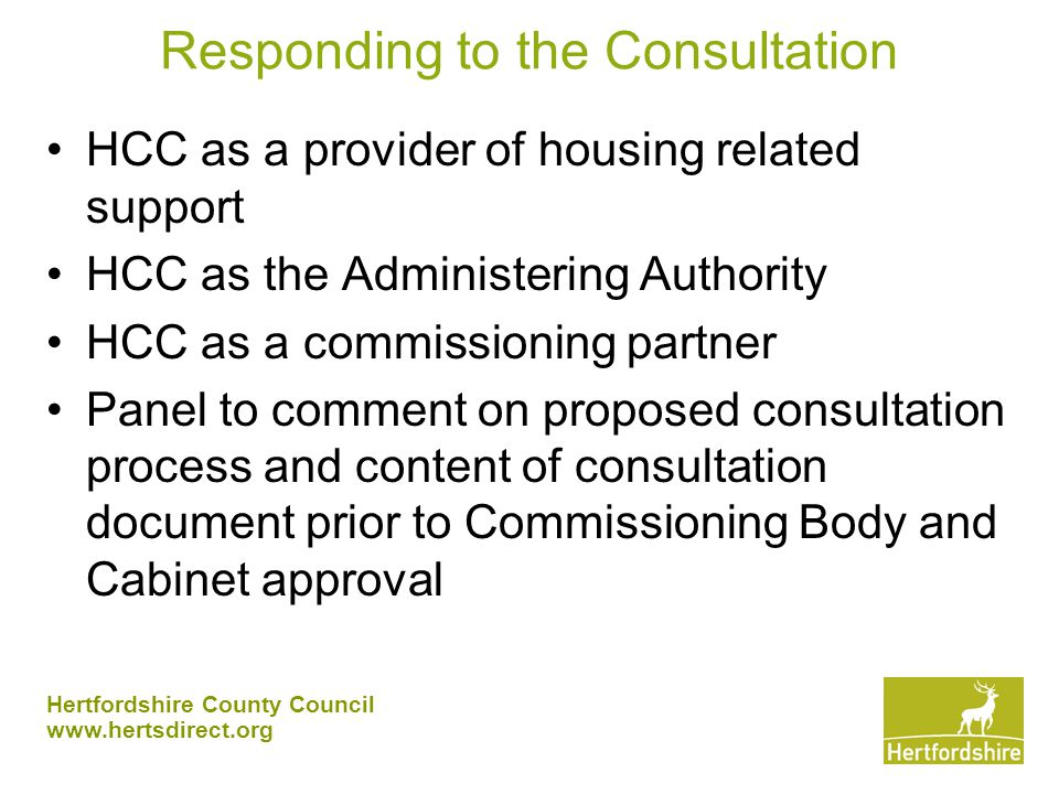 Hertfordshire County Council www.hertsdirect.org Responding to the Consultation HCC as a provider of housing related support HCC as the Administering Authority HCC as a commissioning partner Panel to comment on proposed consultation process and content of consultation document prior to Commissioning Body and Cabinet approval