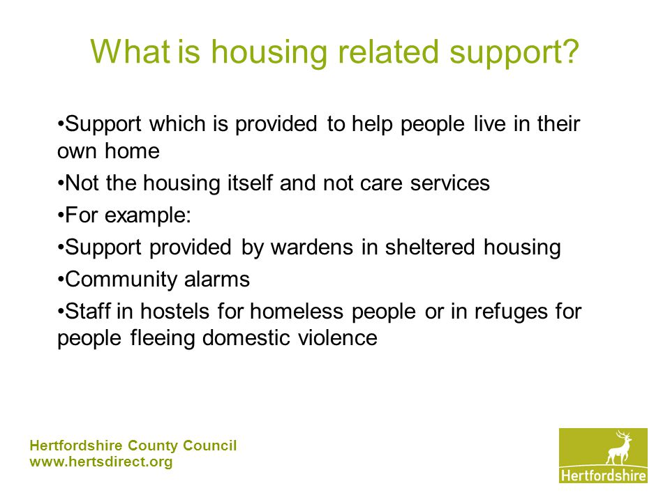 Hertfordshire County Council www.hertsdirect.org Scope of Supporting People £21million per annum 109 providers, 559 services Mainly accommodation based 21 client groups Preventative focus – should support all partners to achieve strategic aims