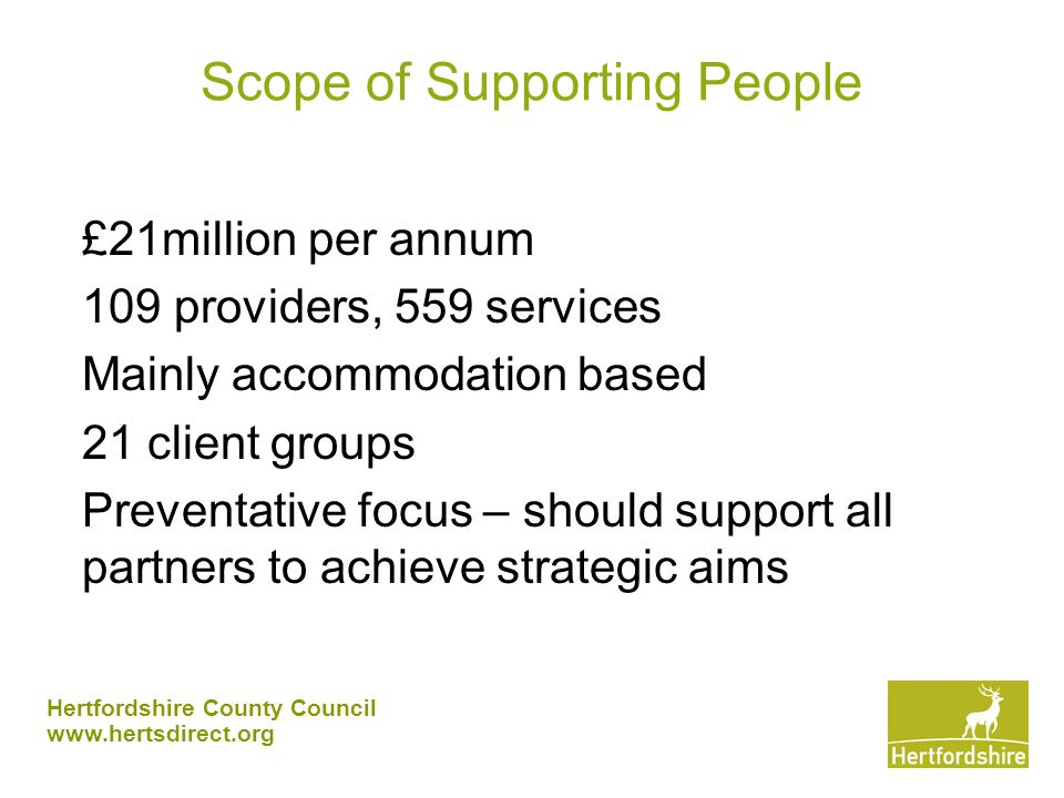 Hertfordshire County Council www.hertsdirect.org People escaping domestic violence Support provided in womens refuges No current services for men BVPI – Hertfordshire has less provision that the target Increased housing related support required including floating support Local services are not the only factor since these are places of safety