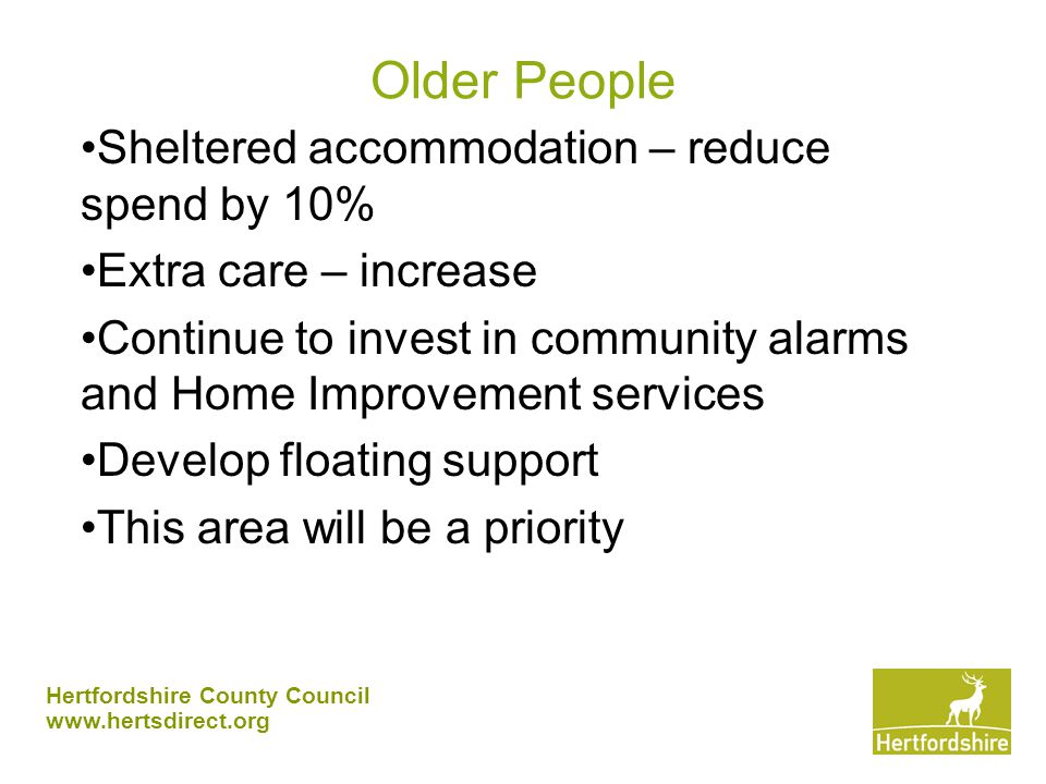 Hertfordshire County Council www.hertsdirect.org Older People Sheltered accommodation – reduce spend by 10% Extra care – increase Continue to invest in community alarms and Home Improvement services Develop floating support This area will be a priority