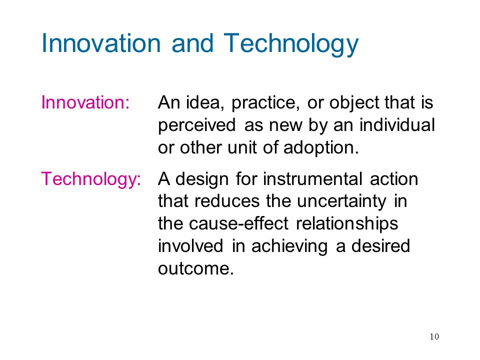 10 Innovation and Technology Innovation: An idea, practice, or object that is perceived as new by an individual or other unit of adoption.
