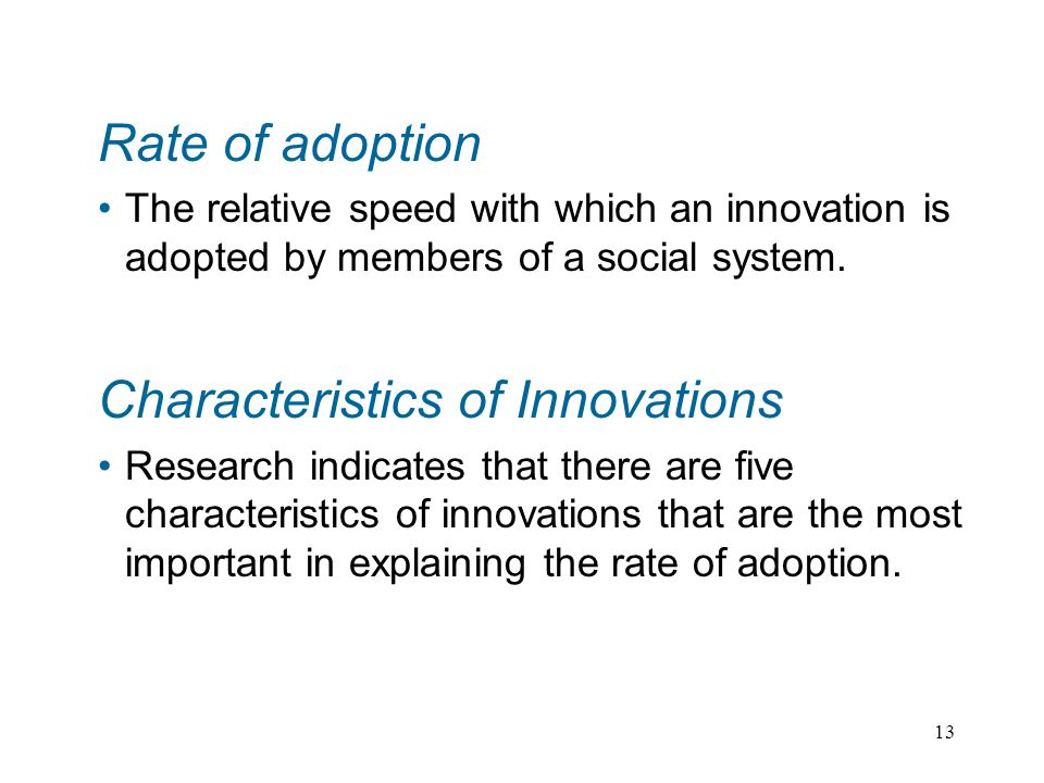 13 Rate of adoption The relative speed with which an innovation is adopted by members of a social system.