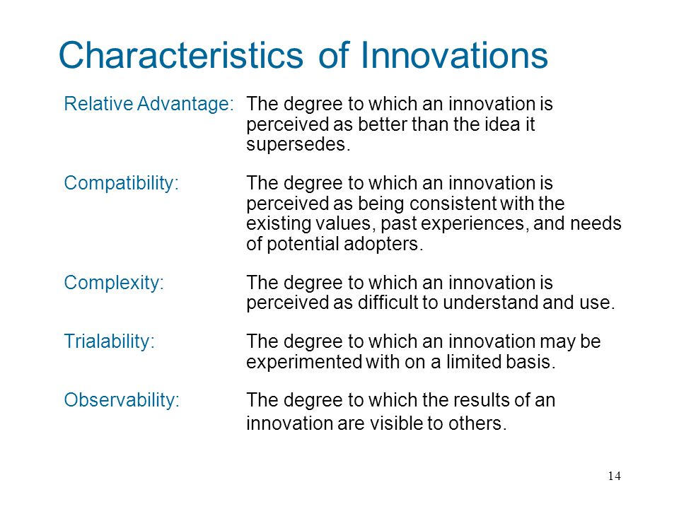 14 Characteristics of Innovations Relative Advantage: The degree to which an innovation is perceived as better than the idea it supersedes.