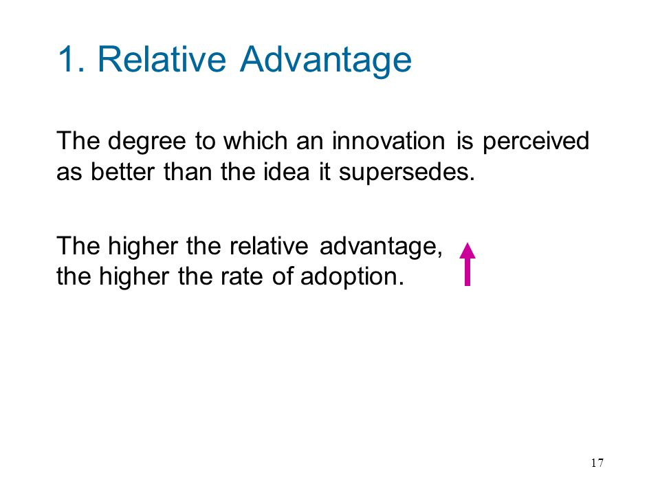 17 1. Relative Advantage The degree to which an innovation is perceived as better than the idea it supersedes. The higher the relative advantage, the