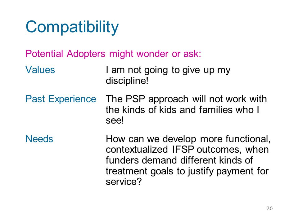 20 Compatibility Potential Adopters might wonder or ask: ValuesI am not going to give up my discipline.