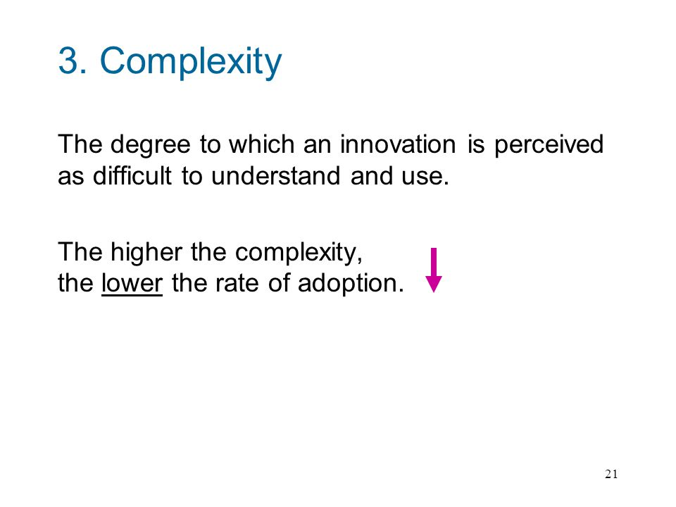 21 3.Complexity The degree to which an innovation is perceived as difficult to understand and use.