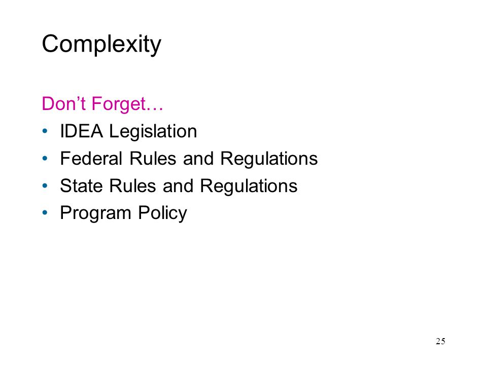25 Complexity Dont Forget… IDEA Legislation Federal Rules and Regulations State Rules and Regulations Program Policy