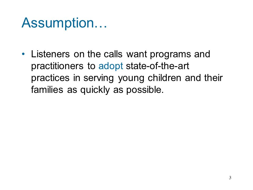 3 Assumption… Listeners on the calls want programs and practitioners to adopt state-of-the-art practices in serving young children and their families as quickly as possible.