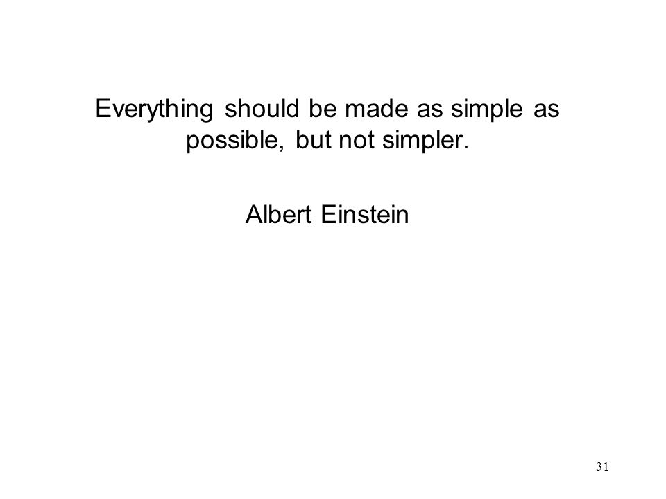 31 Everything should be made as simple as possible, but not simpler. Albert Einstein