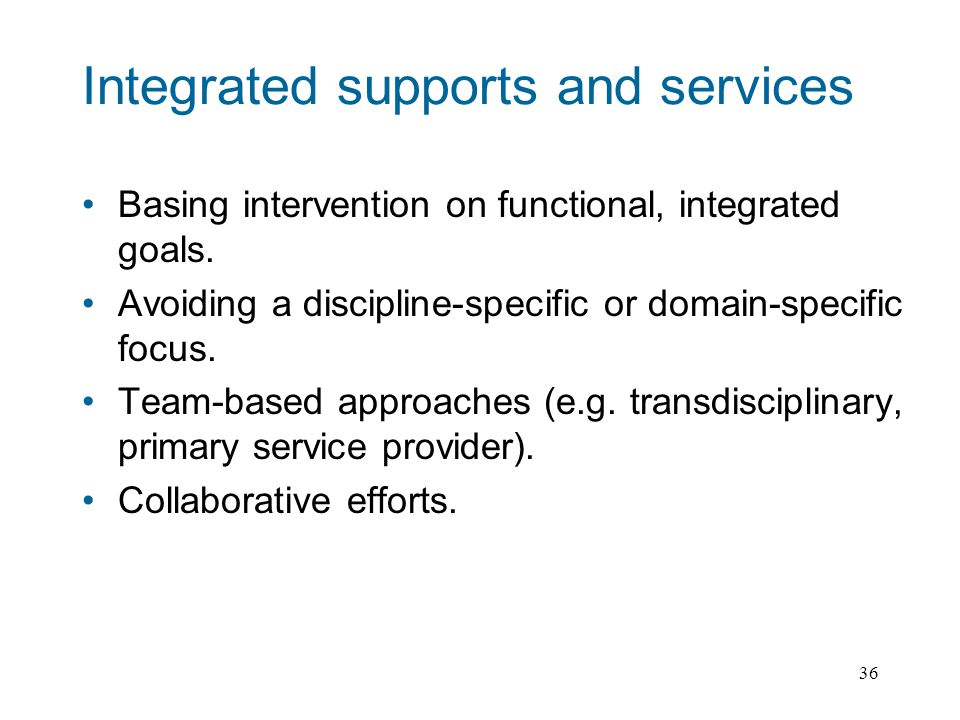 36 Integrated supports and services Basing intervention on functional, integrated goals.