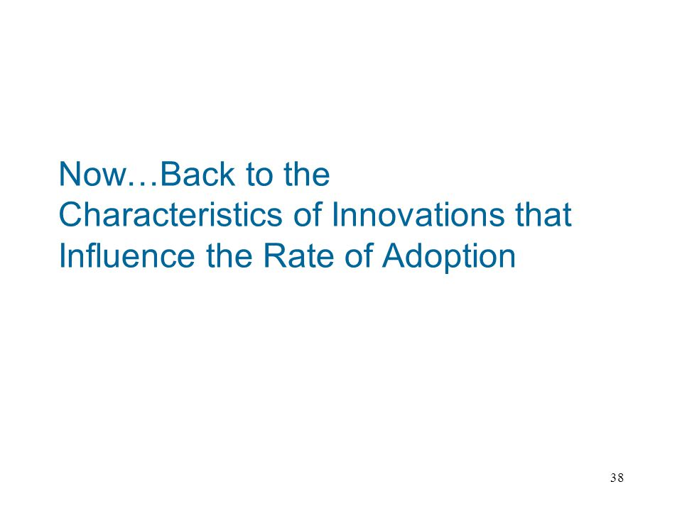 38 Now…Back to the Characteristics of Innovations that Influence the Rate of Adoption
