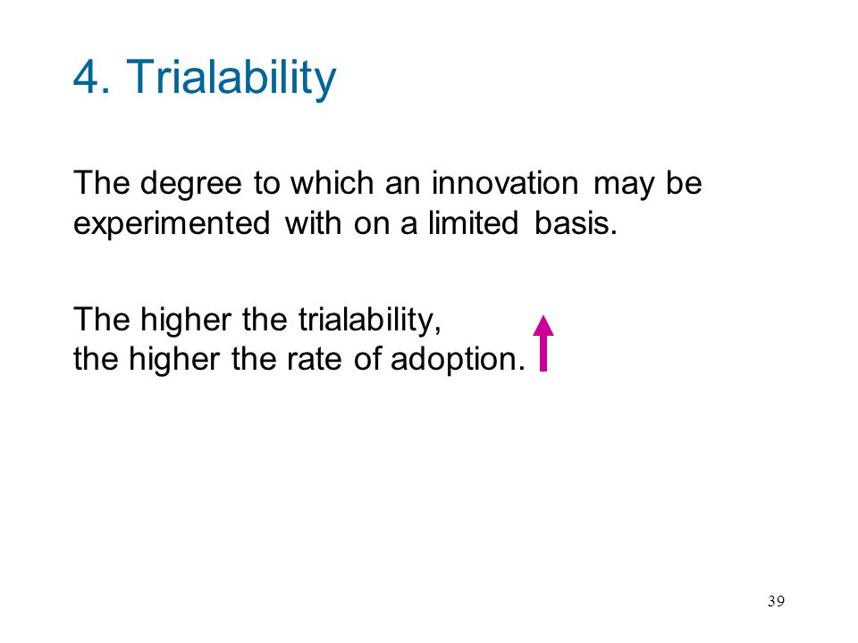39 4.Trialability The degree to which an innovation may be experimented with on a limited basis.