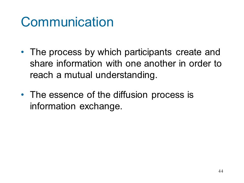 44 Communication The process by which participants create and share information with one another in order to reach a mutual understanding.