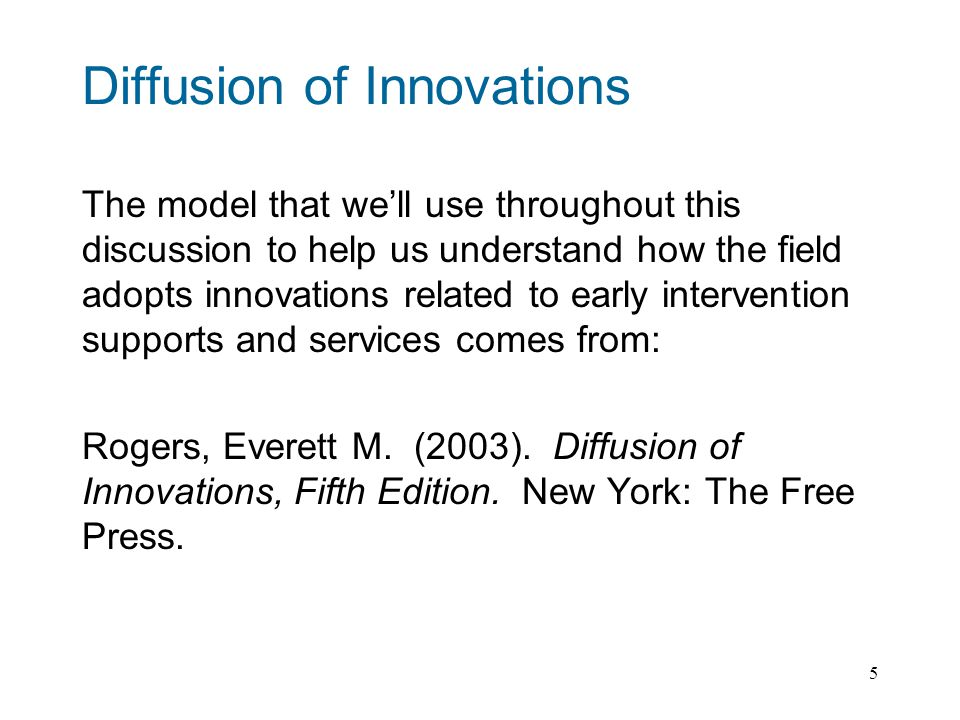 5 Diffusion of Innovations The model that well use throughout this discussion to help us understand how the field adopts innovations related to early intervention supports and services comes from: Rogers, Everett M.