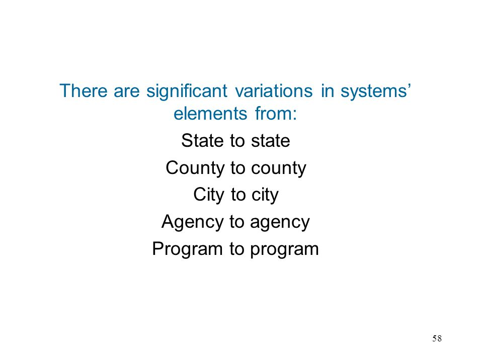 58 There are significant variations in systems elements from: State to state County to county City to city Agency to agency Program to program