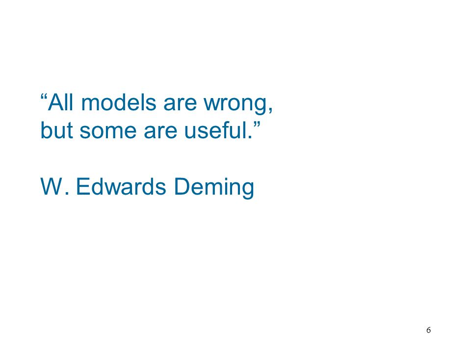 6 All models are wrong, but some are useful. W. Edwards Deming