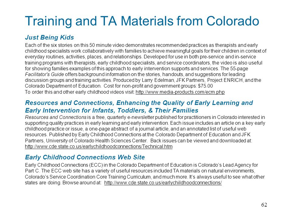 62 Training and TA Materials from Colorado Just Being Kids Each of the six stories on this 50 minute video demonstrates recommended practices as therapists and early childhood specialists work collaboratively with families to achieve meaningful goals for their children in context of everyday routines, activities, places, and relationships.