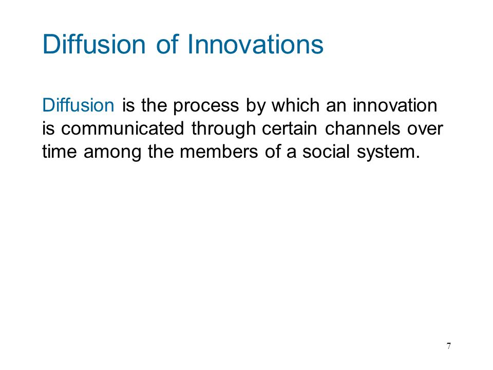 7 Diffusion of Innovations Diffusion is the process by which an innovation is communicated through certain channels over time among the members of a social system.