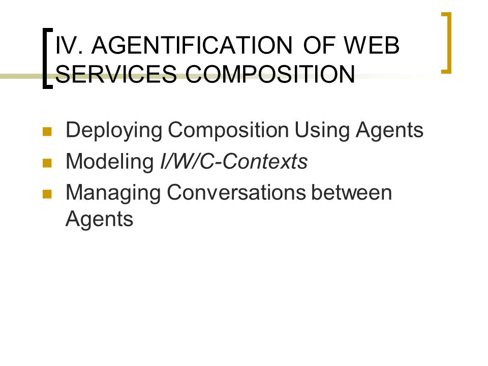 IV. AGENTIFICATION OF WEB SERVICES COMPOSITION Deploying Composition Using Agents Modeling I/W/C-Contexts Managing Conversations between Agents