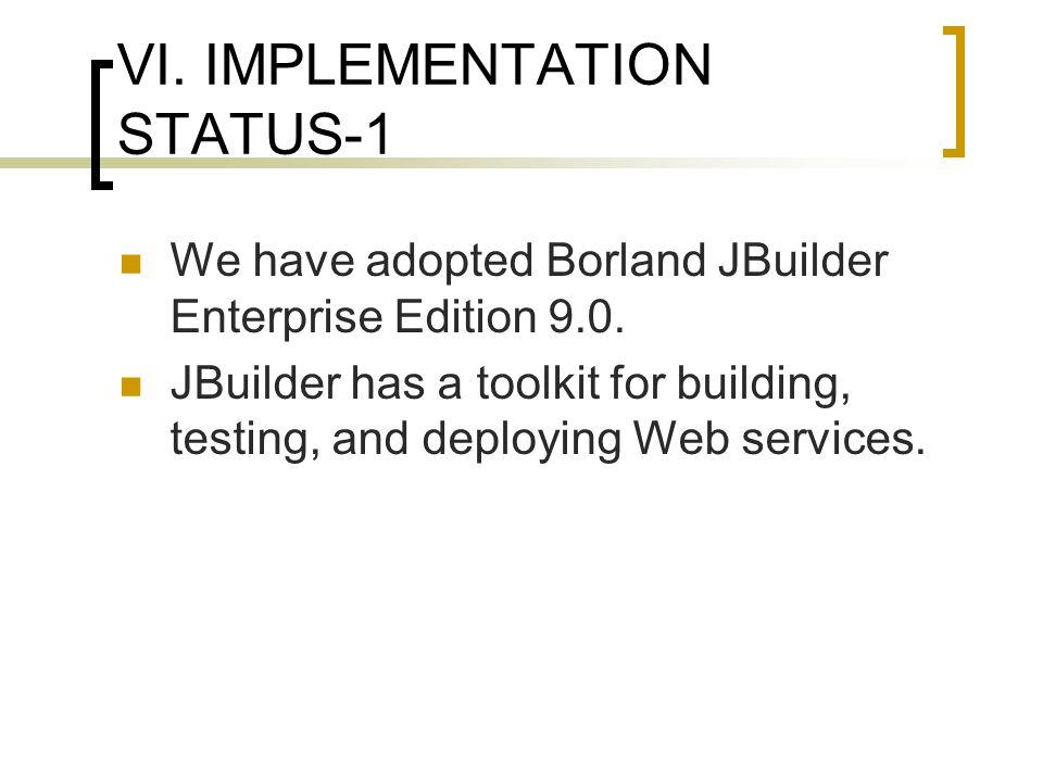 VI. IMPLEMENTATION STATUS-1 We have adopted Borland JBuilder Enterprise Edition 9.0.