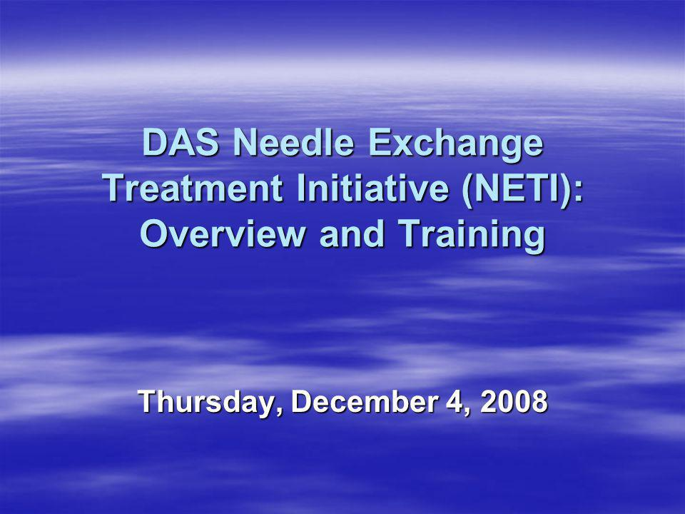 DAS Needle Exchange Treatment Initiative (NETI): Overview and Training Thursday, December 4, 2008