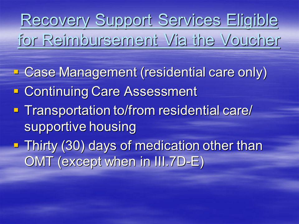 Recovery Support Services Eligible for Reimbursement Via the Voucher Case Management (residential care only) Case Management (residential care only) Continuing Care Assessment Continuing Care Assessment Transportation to/from residential care/ supportive housing Transportation to/from residential care/ supportive housing Thirty (30) days of medication other than OMT (except when in III.7D-E) Thirty (30) days of medication other than OMT (except when in III.7D-E)