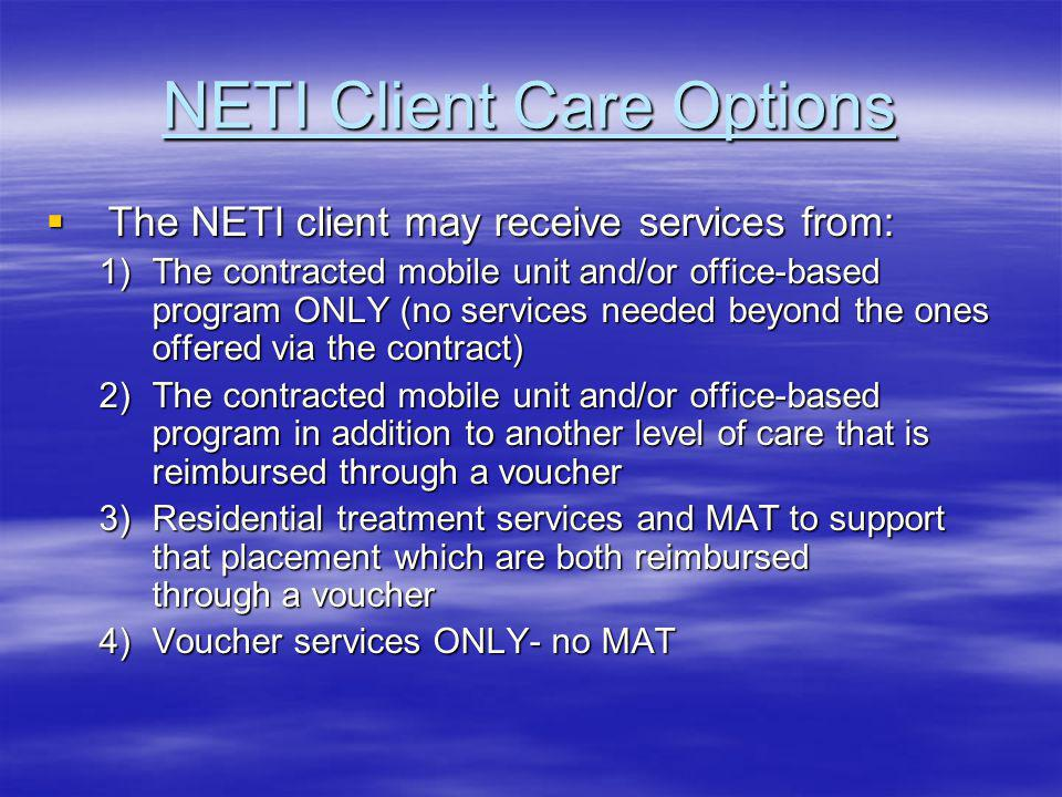 NETI Client Care Options The NETI client may receive services from: The NETI client may receive services from: 1)The contracted mobile unit and/or office-based program ONLY (no services needed beyond the ones offered via the contract) 2)The contracted mobile unit and/or office-based program in addition to another level of care that is reimbursed through a voucher 3)Residential treatment services and MAT to support that placement which are both reimbursed through a voucher 4)Voucher services ONLY- no MAT