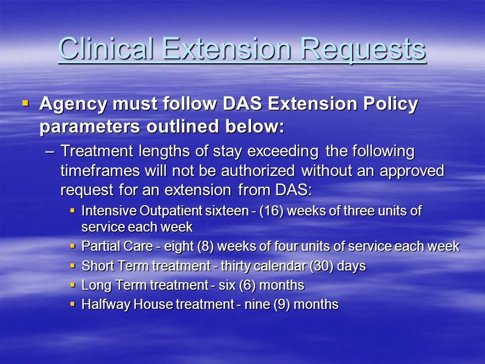 Clinical Extension Requests Agency must follow DAS Extension Policy parameters outlined below: Agency must follow DAS Extension Policy parameters outlined below: –Treatment lengths of stay exceeding the following timeframes will not be authorized without an approved request for an extension from DAS: Intensive Outpatient sixteen - (16) weeks of three units of service each week Intensive Outpatient sixteen - (16) weeks of three units of service each week Partial Care - eight (8) weeks of four units of service each week Partial Care - eight (8) weeks of four units of service each week Short Term treatment - thirty calendar (30) days Short Term treatment - thirty calendar (30) days Long Term treatment - six (6) months Long Term treatment - six (6) months Halfway House treatment - nine (9) months Halfway House treatment - nine (9) months