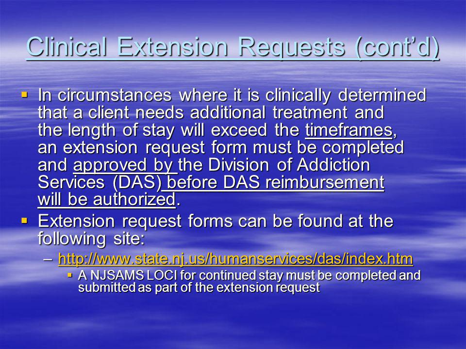 Clinical Extension Requests (contd) In circumstances where it is clinically determined that a client needs additional treatment and the length of stay will exceed the timeframes, an extension request form must be completed and approved by the Division of Addiction Services (DAS) before DAS reimbursement will be authorized.
