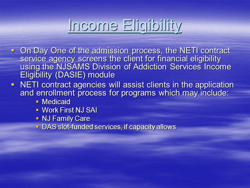 Income Eligibility On Day One of the admission process, the NETI contract service agency screens the client for financial eligibility using the NJSAMS Division of Addiction Services Income Eligibility (DASIE) module On Day One of the admission process, the NETI contract service agency screens the client for financial eligibility using the NJSAMS Division of Addiction Services Income Eligibility (DASIE) module NETI contract agencies will assist clients in the application and enrollment process for programs which may include: NETI contract agencies will assist clients in the application and enrollment process for programs which may include: Medicaid Medicaid Work First NJ SAI Work First NJ SAI NJ Family Care NJ Family Care DAS slot-funded services, if capacity allows DAS slot-funded services, if capacity allows